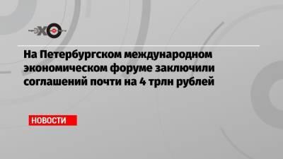 На Петербургском международном экономическом форуме заключили соглашений почти на 4 трлн рублей