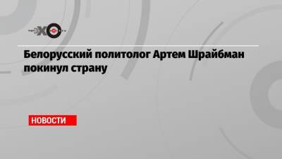 Белорусский политолог Артем Шрайбман покинул страну