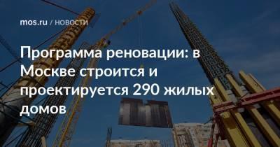 Программа реновации: в Москве строится и проектируется 290 жилых домов