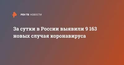 За сутки в России выявили 9 163 новых случая коронавируса