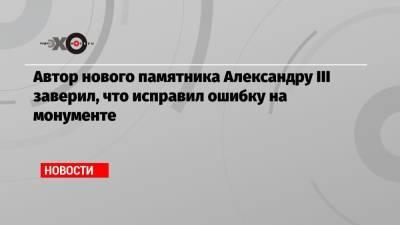 Автор нового памятника Александру III заверил, что исправил ошибку на монументе