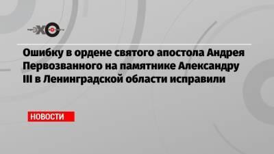 Ошибку в ордене святого апостола Андрея Первозванного на памятнике Александру III в Ленинградской области исправили