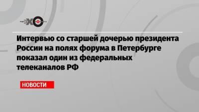 Интервью со старшей дочерью президента России на полях форума в Петербурге показал один из федеральных телеканалов РФ
