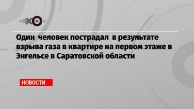 Один человек пострадал в результате взрыва газа в квартире на первом этаже в Энгельсе в Саратовской области