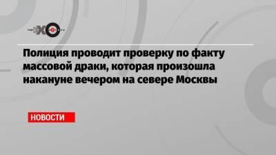 Полиция проводит проверку по факту массовой драки, которая произошла накануне вечером на севере Москвы