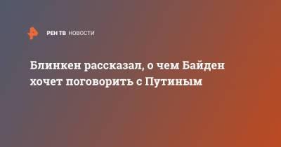 Блинкен рассказал, о чем Байден хочет поговорить с Путиным