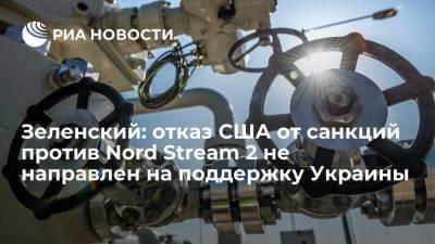 Зеленский: отказ США от санкций против Nord Stream 2 не направлен на поддержку Украины