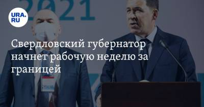 Свердловский губернатор начнет рабочую неделю за границей