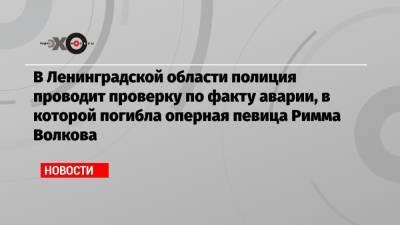 В Ленинградской области полиция проводит проверку по факту аварии, в которой погибла оперная певица Римма Волкова