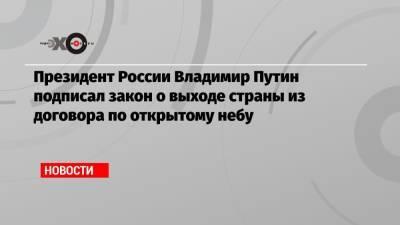 Президент России Владимир Путин подписал закон о выходе страны из договора по открытому небу