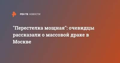 """""""Перестелка мощная"""": очевидцы рассказали о массовой драке в Москве"""