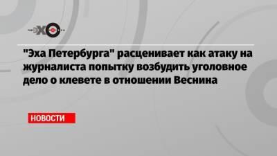 «Эха Петербурга» расценивает как атаку на журналиста попытку возбудить уголовное дело о клевете в отношении Веснина