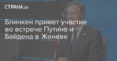 Блинкен примет участие во встрече Путина и Байдена в Женеве