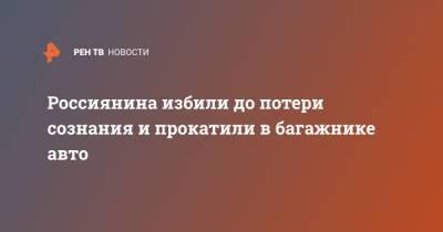 Россиянина избили до потери сознания и прокатили в багажнике авто