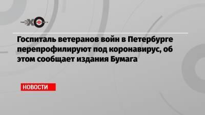 Госпиталь ветеранов войн в Петербурге перепрофилируют под коронавирус, об этом сообщает издания Бумага