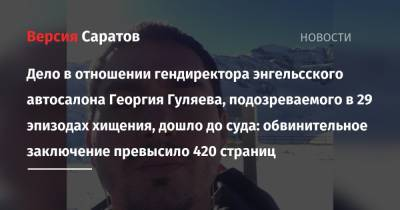 Дело в отношении гендиректора энгельсского автосалона Георгия Гуляева, подозреваемого в 29 эпизодах хищения, дошло до суда: обвинительное заключение превысило 420 страниц