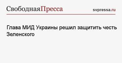 Глава МИД Украины решил защитить честь Зеленского