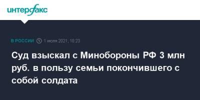 Суд взыскал с Минобороны РФ 3 млн руб. в пользу семьи покончившего с собой солдата