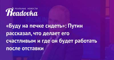 «Буду на печке сидеть»: Путин рассказал, что делает его счастливым и где он будет работать после отставки