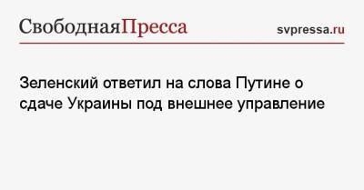 Зеленский ответил на слова Путине о сдаче Украины под внешнее управление