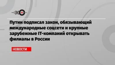 Путин подписал закон, обязывающий международные соцсети и крупные зарубежные IT-компаний открывать филиалы в России
