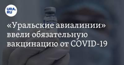 «Уральские авиалинии» ввели обязательную вакцинацию от COVID-19