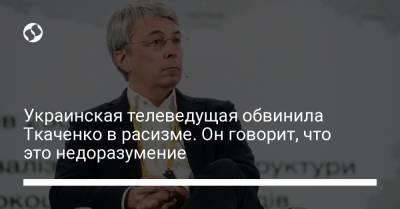 Украинская телеведущая обвинила Ткаченко в расизме. Он говорит, что это недоразумение
