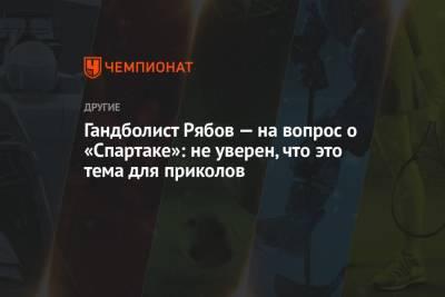Гандболист Рябов — на вопрос о «Спартаке»: не уверен, что это тема для приколов