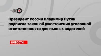 Президент России Владимир Путин подписал закон об ужесточении уголовной ответственности для пьяных водителей