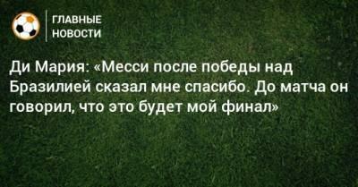 Ди Мария: «Месси после победы над Бразилией сказал мне спасибо. До матча он говорил, что это будет мой финал»