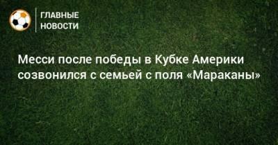 Месси после победы в Кубке Америки созвонился с семьей с поля «Мараканы»
