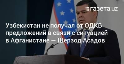 Узбекистан не получал от ОДКБ предложений в связи с ситуацией в Афганистане — Шерзод Асадов