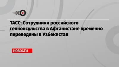 ТАСС: Сотрудники российского генконсульства в Афганистане временно переведены в Узбекистан