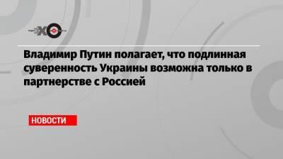 Владимир Путин полагает, что подлинная суверенность Украины возможна только в партнерстве с Россией