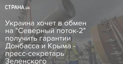 """Украина хочет в обмен на """"Северный поток-2"""" получить гарантии Донбасса и Крыма - пресс-секретарь Зеленского"""