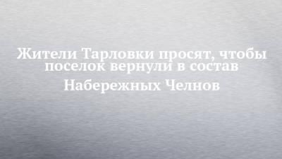 Жители Тарловки просят, чтобы поселок вернули в состав Набережных Челнов