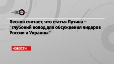 Песков считает, что статья Путина – «глубокий повод для обсуждения лидеров России и Украины»