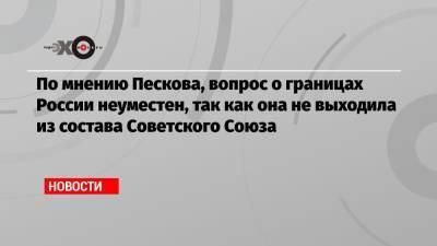 По мнению Пескова, вопрос о границах России неуместен, так как она не выходила из состава Советского Союза