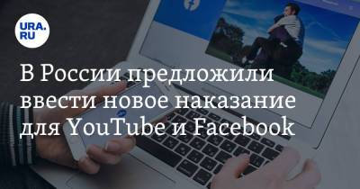 В России предложили ввести новое наказание для YouTube и Facebook