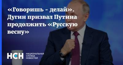 «Говоришь - делай». Дугин призвал Путина продолжить «Русскую весну»