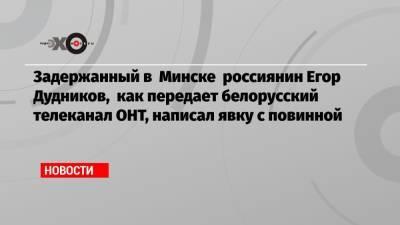 Задержанный в Минске россиянин Егор Дудников, как передает белорусский телеканал ОНТ, написал явку с повинной