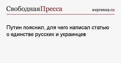 Путин пояснил, для чего написал статью о единстве русских и украинцев