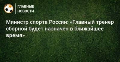 Министр спорта России: «Главный тренер сборной будет назначен в ближайшее время»