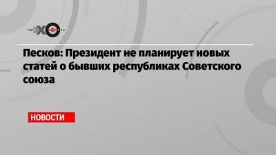 Песков: Президент не планирует новых статей о бывших республиках Советского союза