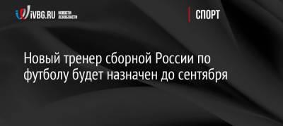 Новый тренер сборной России по футболу будет назначен до сентября