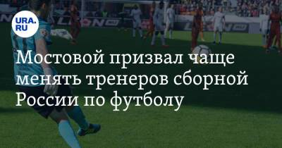 Мостовой призвал чаще менять тренеров сборной России по футболу