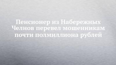 Пенсионер из Набережных Челнов перевел мошенникам почти полмиллиона рублей
