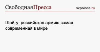 Шойгу: российская армию самая современная в мире
