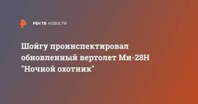 """Шойгу проинспектировал обновленный вертолет Ми-28Н """"Ночной охотник"""""""