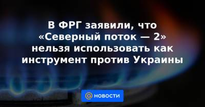 В ФРГ заявили, что «Северный поток — 2» нельзя использовать как инструмент против Украины